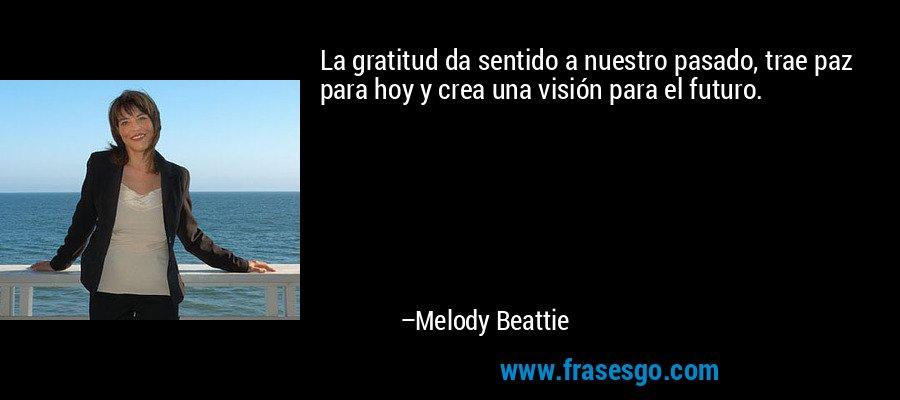 La gratitud da sentido a nuestro pasado, trae paz para hoy y crea una visión para el futuro. – Melody Beattie