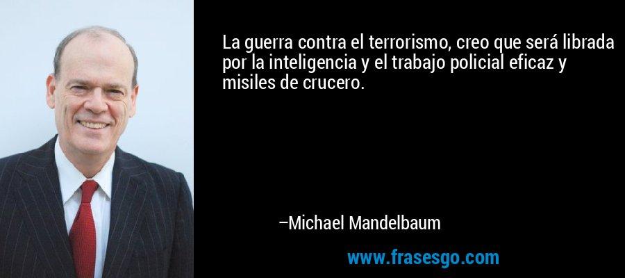 La guerra contra el terrorismo, creo que será librada por la inteligencia y el trabajo policial eficaz y misiles de crucero. – Michael Mandelbaum