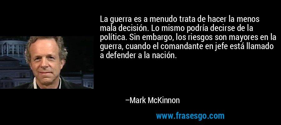 La guerra es a menudo trata de hacer la menos mala decisión. Lo mismo podría decirse de la política. Sin embargo, los riesgos son mayores en la guerra, cuando el comandante en jefe está llamado a defender a la nación. – Mark McKinnon