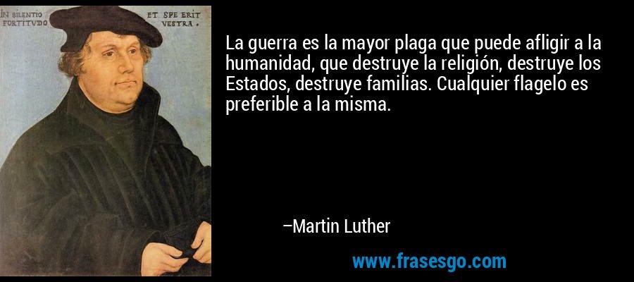 La guerra es la mayor plaga que puede afligir a la humanidad, que destruye la religión, destruye los Estados, destruye familias. Cualquier flagelo es preferible a la misma. – Martin Luther