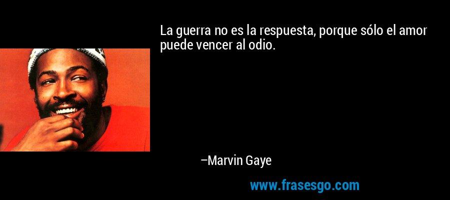 La guerra no es la respuesta, porque sólo el amor puede vencer al odio. – Marvin Gaye