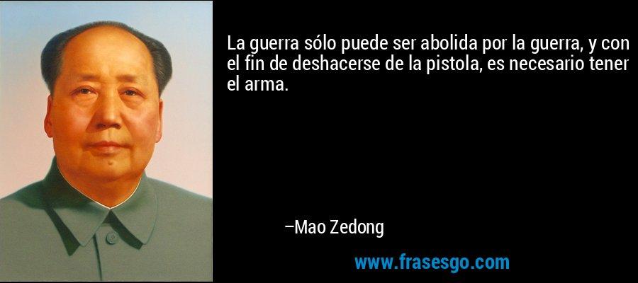 La guerra sólo puede ser abolida por la guerra, y con el fin de deshacerse de la pistola, es necesario tener el arma. – Mao Zedong