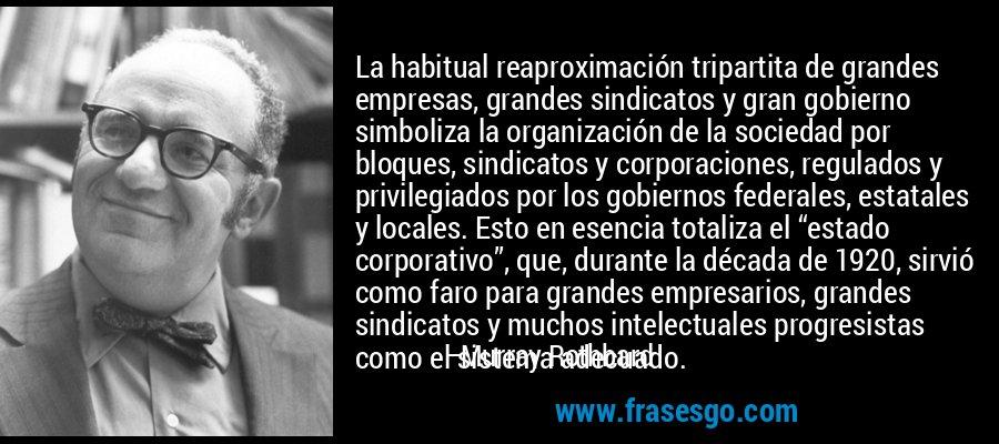"""La habitual reaproximación tripartita de grandes empresas, grandes sindicatos y gran gobierno simboliza la organización de la sociedad por bloques, sindicatos y corporaciones, regulados y privilegiados por los gobiernos federales, estatales y locales. Esto en esencia totaliza el """"estado corporativo"""", que, durante la década de 1920, sirvió como faro para grandes empresarios, grandes sindicatos y muchos intelectuales progresistas como el sistema adecuado. – Murray Rothbard"""