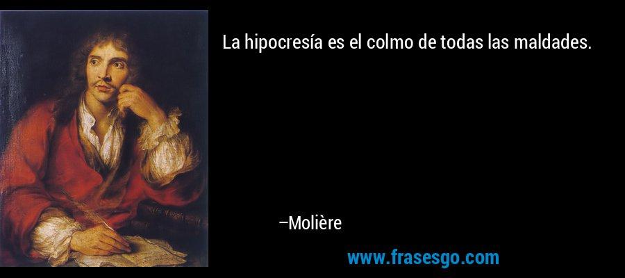 La hipocresía es el colmo de todas las maldades. – Molière