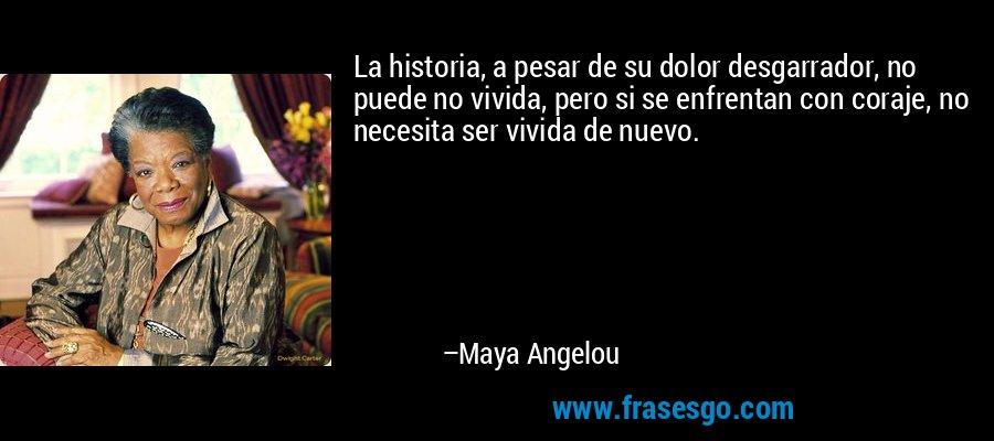 La historia, a pesar de su dolor desgarrador, no puede no vivida, pero si se enfrentan con coraje, no necesita ser vivida de nuevo. – Maya Angelou
