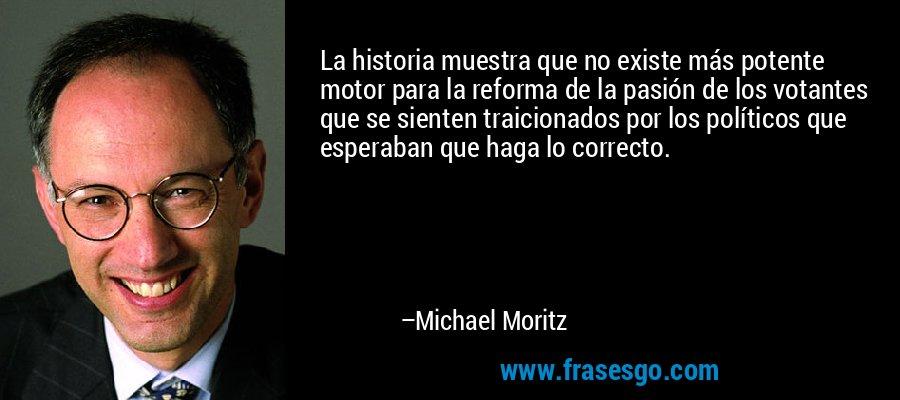 La historia muestra que no existe más potente motor para la reforma de la pasión de los votantes que se sienten traicionados por los políticos que esperaban que haga lo correcto. – Michael Moritz