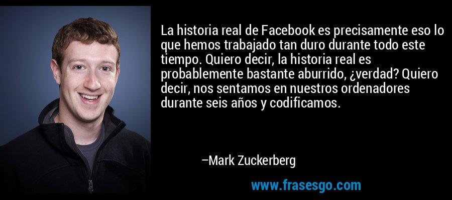 La historia real de Facebook es precisamente eso lo que hemos trabajado tan duro durante todo este tiempo. Quiero decir, la historia real es probablemente bastante aburrido, ¿verdad? Quiero decir, nos sentamos en nuestros ordenadores durante seis años y codificamos. – Mark Zuckerberg