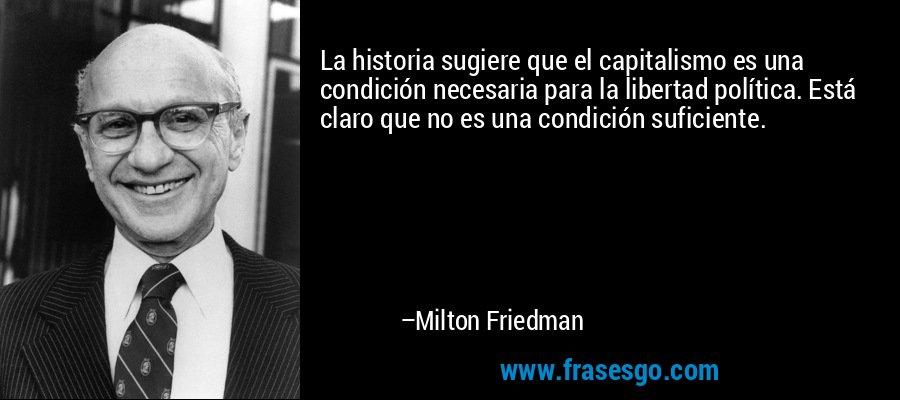La historia sugiere que el capitalismo es una condición necesaria para la libertad política. Está claro que no es una condición suficiente. – Milton Friedman