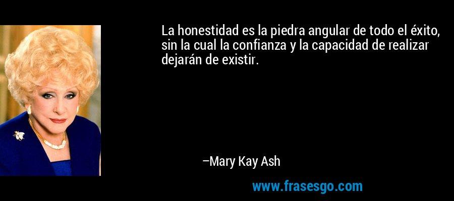 La honestidad es la piedra angular de todo el éxito, sin la cual la confianza y la capacidad de realizar dejarán de existir. – Mary Kay Ash