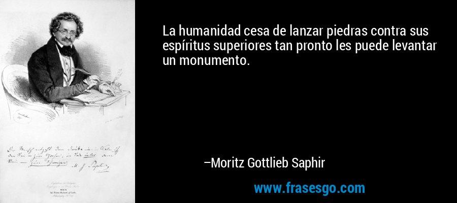 La humanidad cesa de lanzar piedras contra sus espíritus superiores tan pronto les puede levantar un monumento. – Moritz Gottlieb Saphir