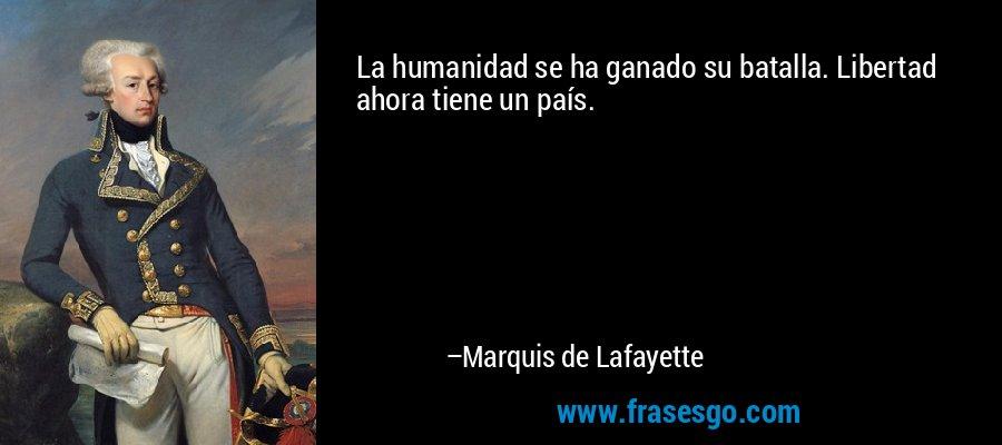 La humanidad se ha ganado su batalla. Libertad ahora tiene un país. – Marquis de Lafayette