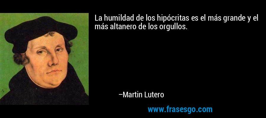 La humildad de los hipócritas es el más grande y el más altanero de los orgullos. – Martin Lutero
