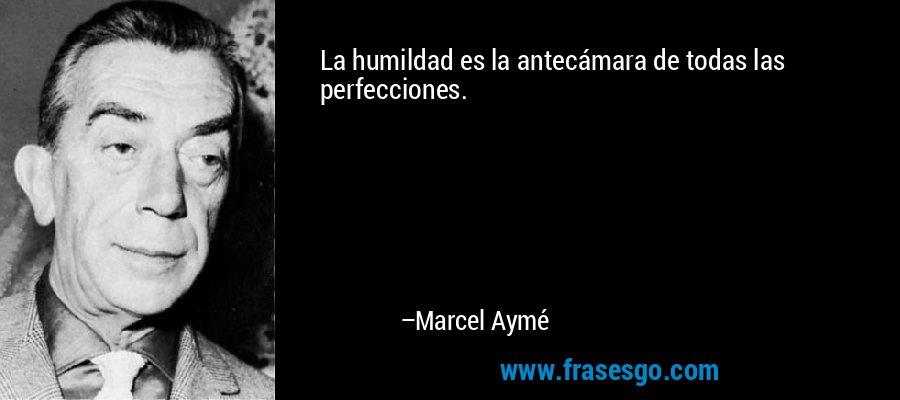 La humildad es la antecámara de todas las perfecciones. – Marcel Aymé