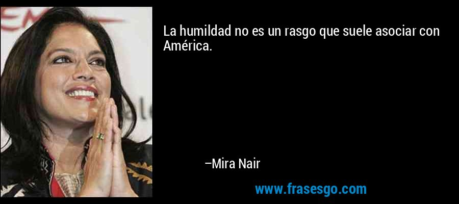 La humildad no es un rasgo que suele asociar con América. – Mira Nair