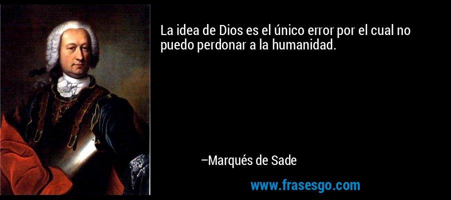 La idea de Dios es el único error por el cual no puedo perdonar a la humanidad. – Marqués de Sade