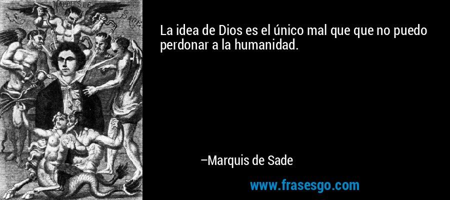 La idea de Dios es el único mal que que no puedo perdonar a la humanidad. – Marquis de Sade