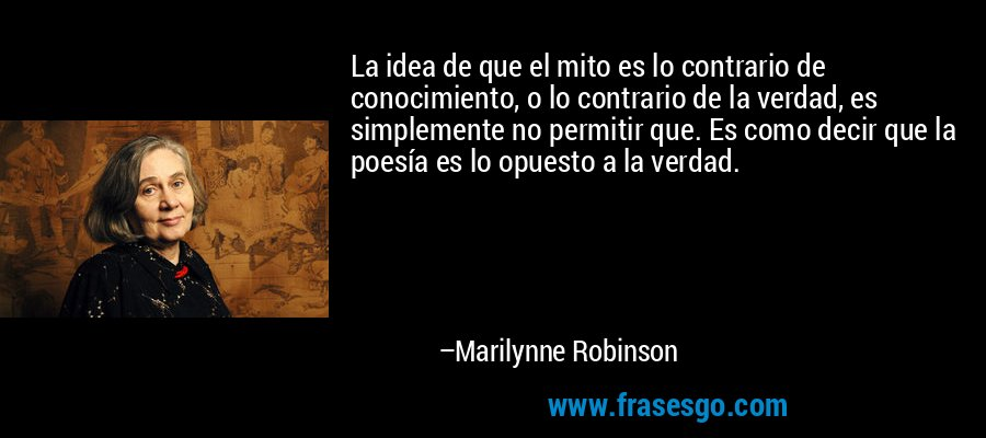 La idea de que el mito es lo contrario de conocimiento, o lo contrario de la verdad, es simplemente no permitir que. Es como decir que la poesía es lo opuesto a la verdad. – Marilynne Robinson