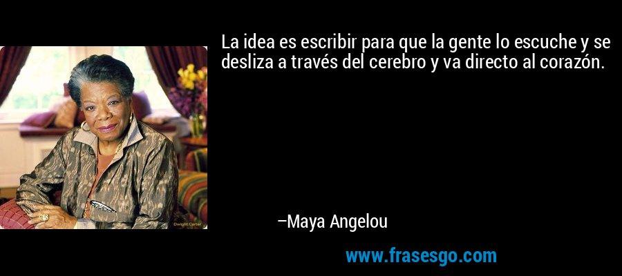 La idea es escribir para que la gente lo escuche y se desliza a través del cerebro y va directo al corazón. – Maya Angelou