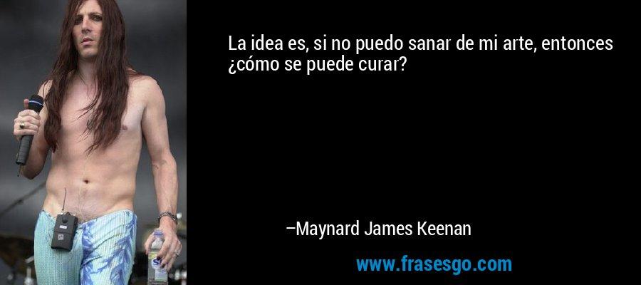La idea es, si no puedo sanar de mi arte, entonces ¿cómo se puede curar? – Maynard James Keenan