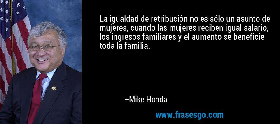 La igualdad de retribución no es sólo un asunto de mujeres, cuando las mujeres reciben igual salario, los ingresos familiares y el aumento se beneficie toda la familia. – Mike Honda