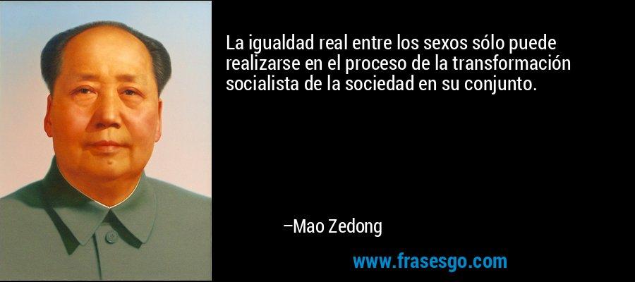 La igualdad real entre los sexos sólo puede realizarse en el proceso de la transformación socialista de la sociedad en su conjunto. – Mao Zedong