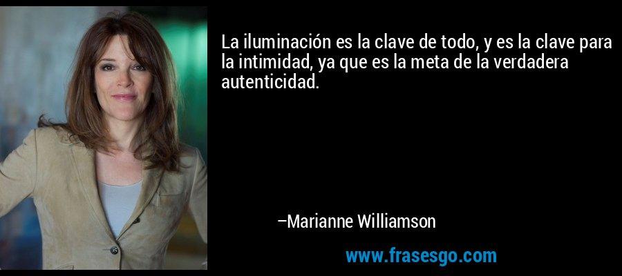 La iluminación es la clave de todo, y es la clave para la intimidad, ya que es la meta de la verdadera autenticidad. – Marianne Williamson