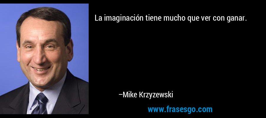 La imaginación tiene mucho que ver con ganar. – Mike Krzyzewski