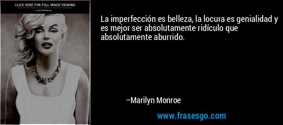 La imperfección es belleza, la locura es genialidad y es mejor ser absolutamente ridículo que absolutamente aburrido. – Marilyn Monroe