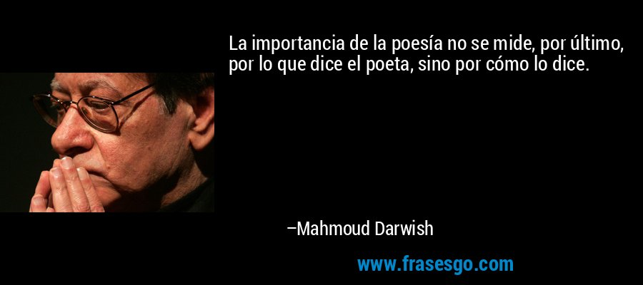 La importancia de la poesía no se mide, por último, por lo que dice el poeta, sino por cómo lo dice. – Mahmoud Darwish