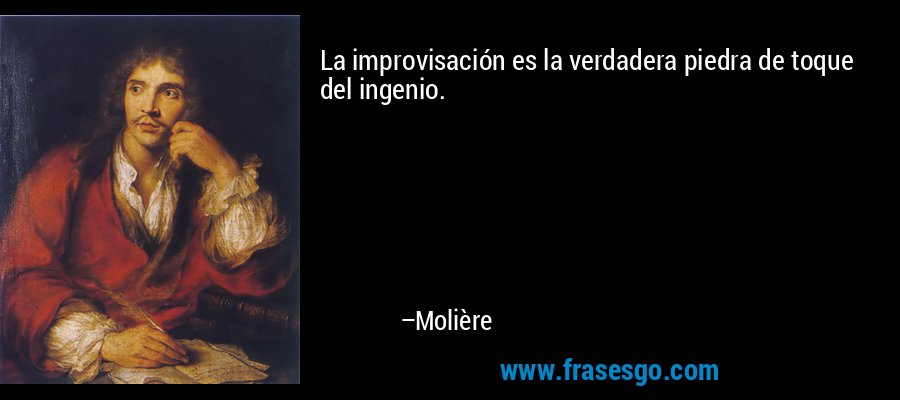La improvisación es la verdadera piedra de toque del ingenio. – Molière