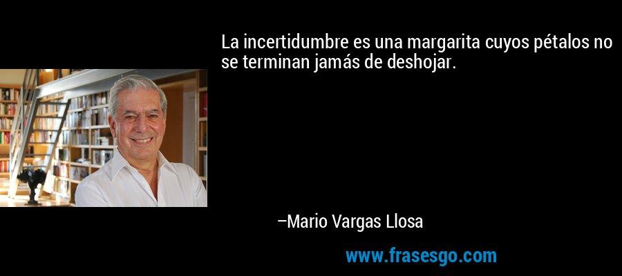 La incertidumbre es una margarita cuyos pétalos no se terminan jamás de deshojar. – Mario Vargas Llosa