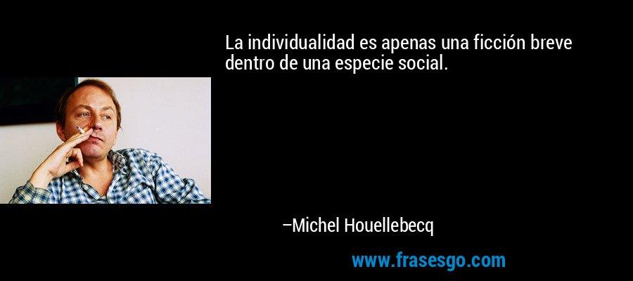 La individualidad es apenas una ficción breve dentro de una especie social. – Michel Houellebecq