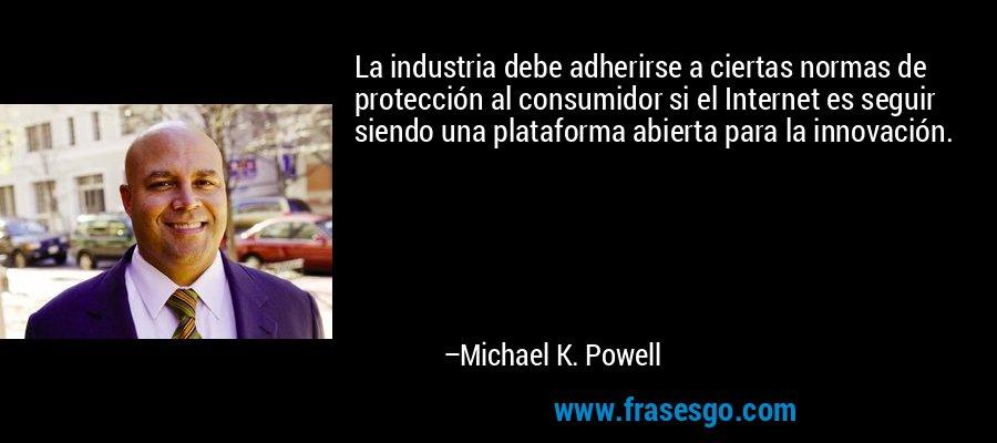 La industria debe adherirse a ciertas normas de protección al consumidor si el Internet es seguir siendo una plataforma abierta para la innovación. – Michael K. Powell