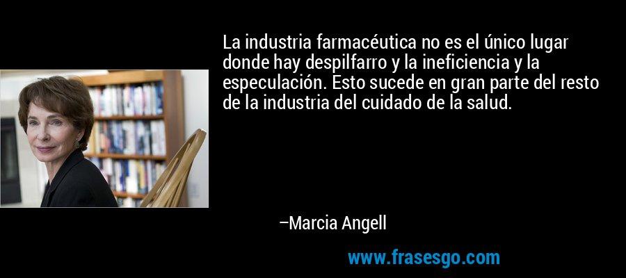 La industria farmacéutica no es el único lugar donde hay despilfarro y la ineficiencia y la especulación. Esto sucede en gran parte del resto de la industria del cuidado de la salud. – Marcia Angell