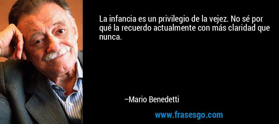 La infancia es un privilegio de la vejez. No sé por qué la recuerdo actualmente con más claridad que nunca. – Mario Benedetti