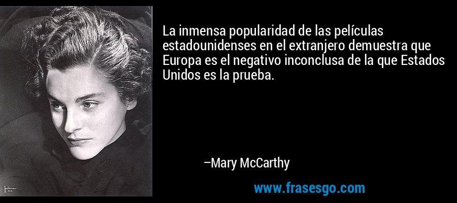 La inmensa popularidad de las películas estadounidenses en el extranjero demuestra que Europa es el negativo inconclusa de la que Estados Unidos es la prueba. – Mary McCarthy