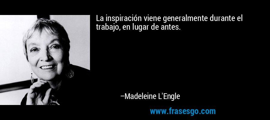 La inspiración viene generalmente durante el trabajo, en lugar de antes. – Madeleine L'Engle