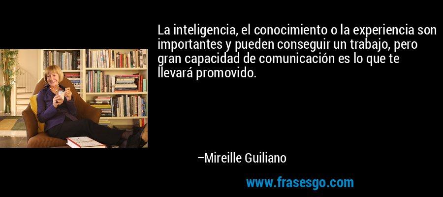 La inteligencia, el conocimiento o la experiencia son importantes y pueden conseguir un trabajo, pero gran capacidad de comunicación es lo que te llevará promovido. – Mireille Guiliano