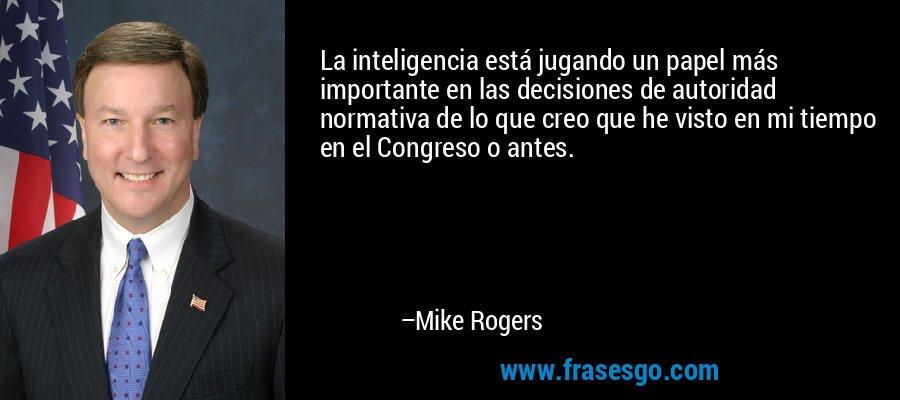 La inteligencia está jugando un papel más importante en las decisiones de autoridad normativa de lo que creo que he visto en mi tiempo en el Congreso o antes. – Mike Rogers