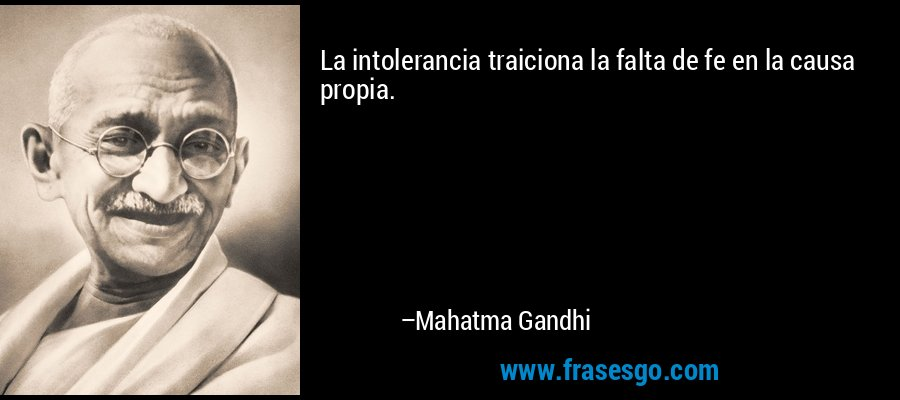 La intolerancia traiciona la falta de fe en la causa propia. – Mahatma Gandhi