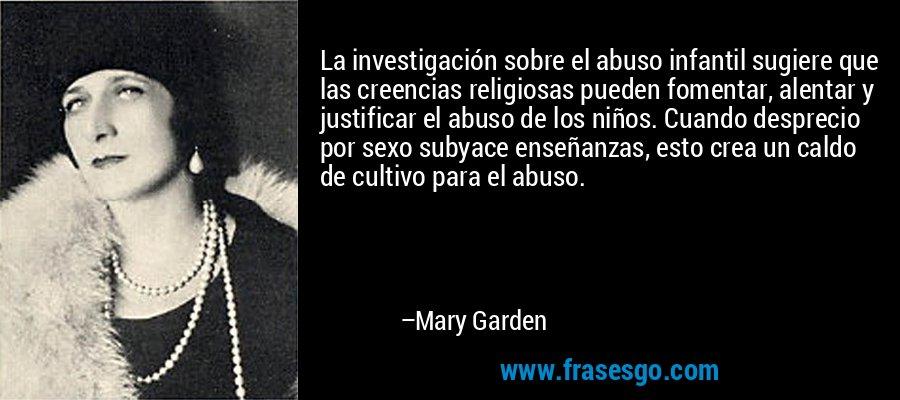 La investigación sobre el abuso infantil sugiere que las creencias religiosas pueden fomentar, alentar y justificar el abuso de los niños. Cuando desprecio por sexo subyace enseñanzas, esto crea un caldo de cultivo para el abuso. – Mary Garden