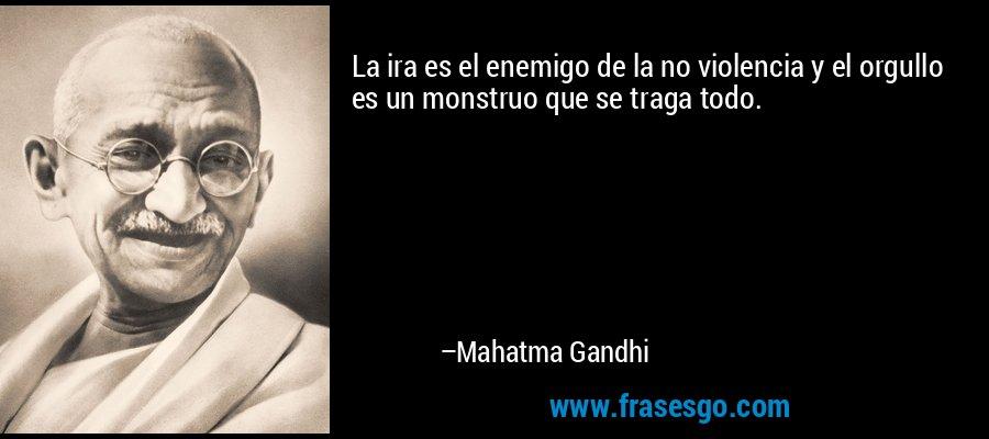 La ira es el enemigo de la no violencia y el orgullo es un monstruo que se traga todo. – Mahatma Gandhi