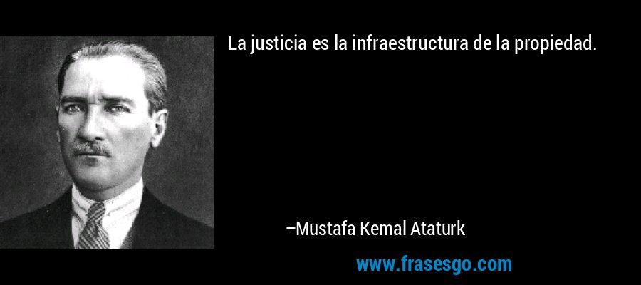 La justicia es la infraestructura de la propiedad. – Mustafa Kemal Ataturk