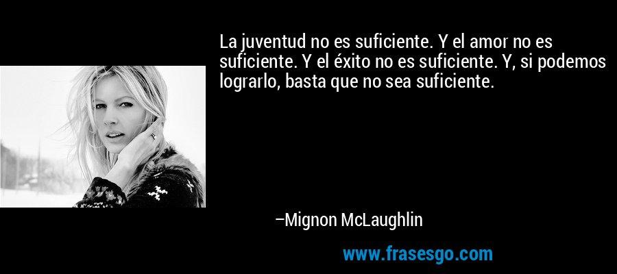 La juventud no es suficiente. Y el amor no es suficiente. Y el éxito no es suficiente. Y, si podemos lograrlo, basta que no sea suficiente. – Mignon McLaughlin
