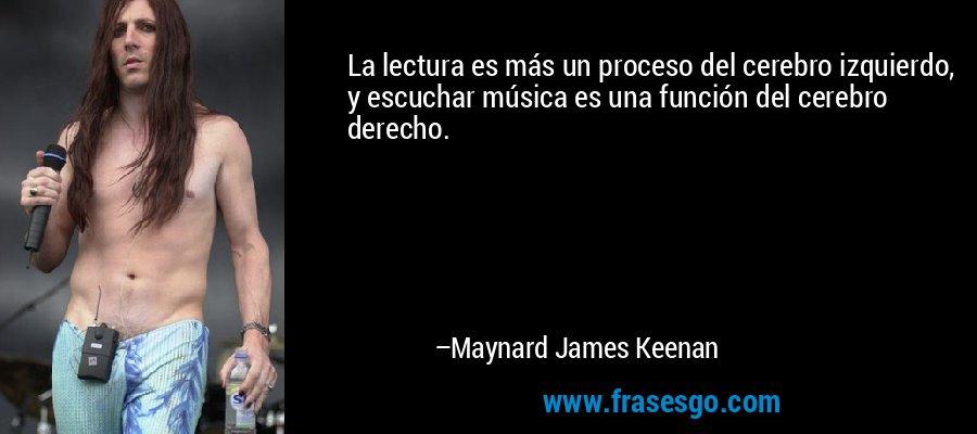 La lectura es más un proceso del cerebro izquierdo, y escuchar música es una función del cerebro derecho. – Maynard James Keenan