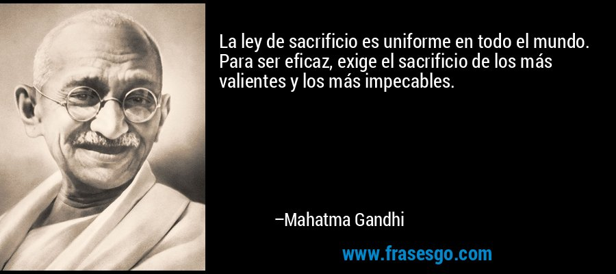 La ley de sacrificio es uniforme en todo el mundo. Para ser eficaz, exige el sacrificio de los más valientes y los más impecables. – Mahatma Gandhi