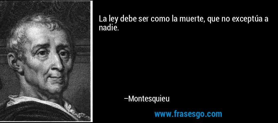 La ley debe ser como la muerte, que no exceptúa a nadie. – Montesquieu