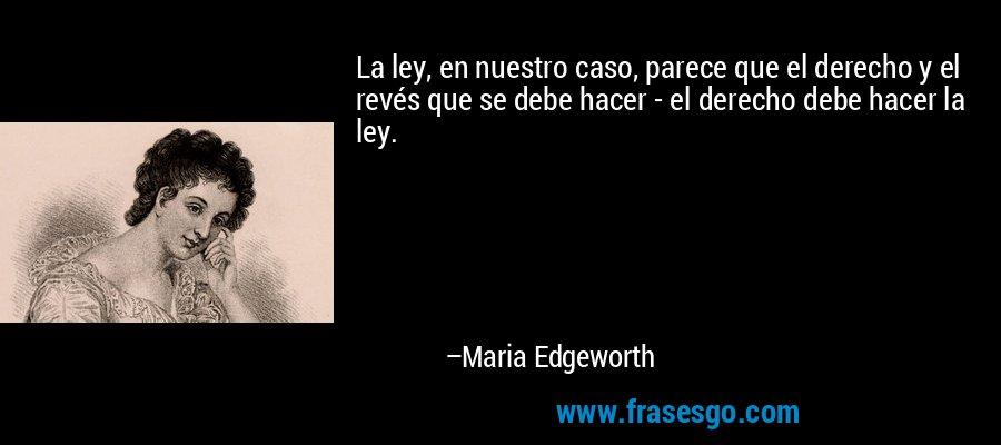La ley, en nuestro caso, parece que el derecho y el revés que se debe hacer - el derecho debe hacer la ley. – Maria Edgeworth
