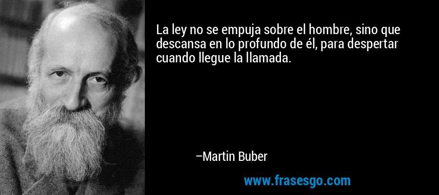 La ley no se empuja sobre el hombre, sino que descansa en lo profundo de él, para despertar cuando llegue la llamada. – Martin Buber