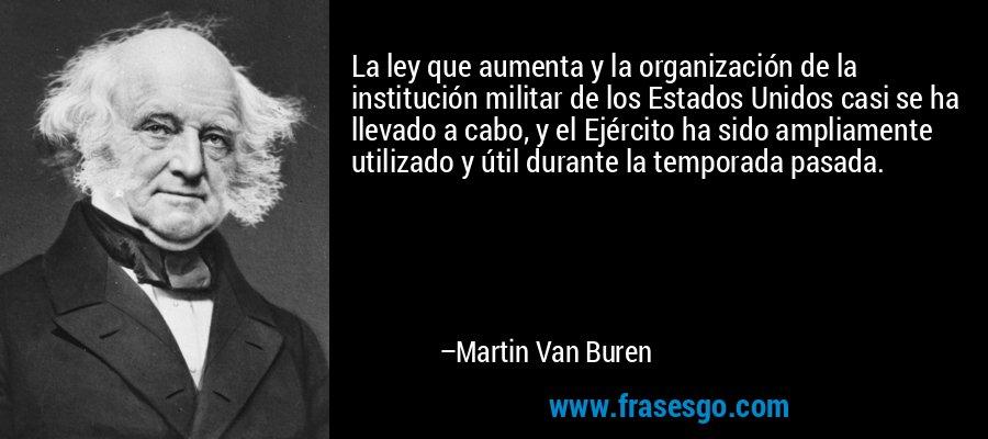 La ley que aumenta y la organización de la institución militar de los Estados Unidos casi se ha llevado a cabo, y el Ejército ha sido ampliamente utilizado y útil durante la temporada pasada. – Martin Van Buren
